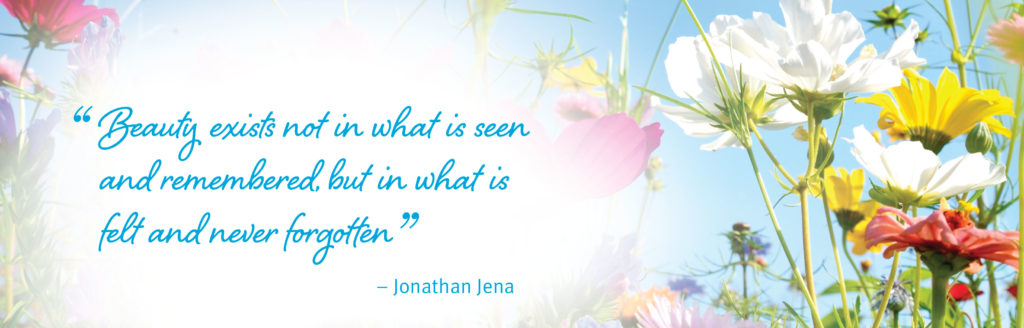 Beauty exists not in what is seen and remembered but in what is felt and never forgotten. - Jonathan Jena